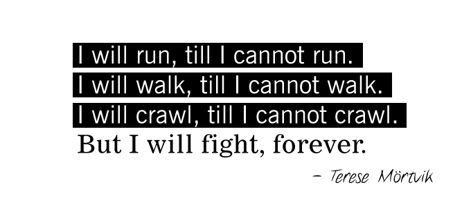 I will run, till I cannot run. I will walk, till I cannot walk. I will crawl, till I cannot crawl. But I will fight, forever. - Terese Mörtvik